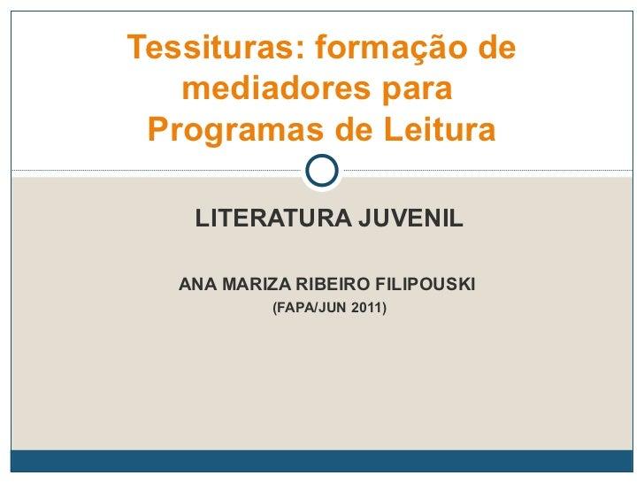 LITERATURA JUVENIL ANA MARIZA RIBEIRO FILIPOUSKI  (FAPA/JUN 2011) Tessituras: formação de mediadores para  Programas de Le...