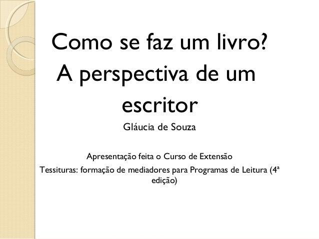 Como se faz um livro?   A perspectiva de um         escritor                      Gláucia de Souza              Apresentaç...