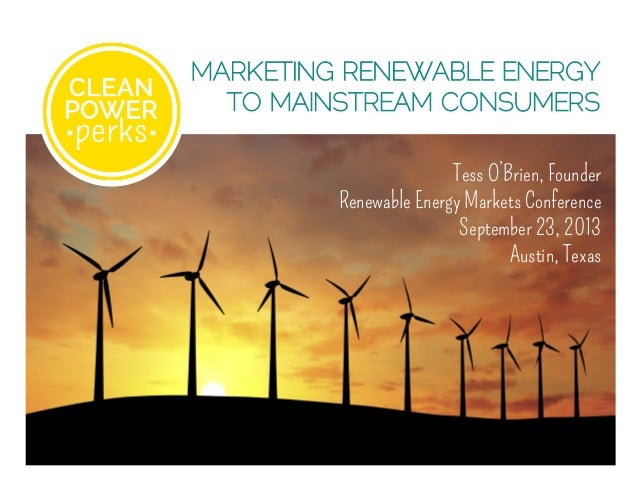 MARKETING RENEWABLE ENERGY TO MAINSTREAM CONSUMERS Tess O'Brien, Founder Renewable Energy Markets Conference September 23,...