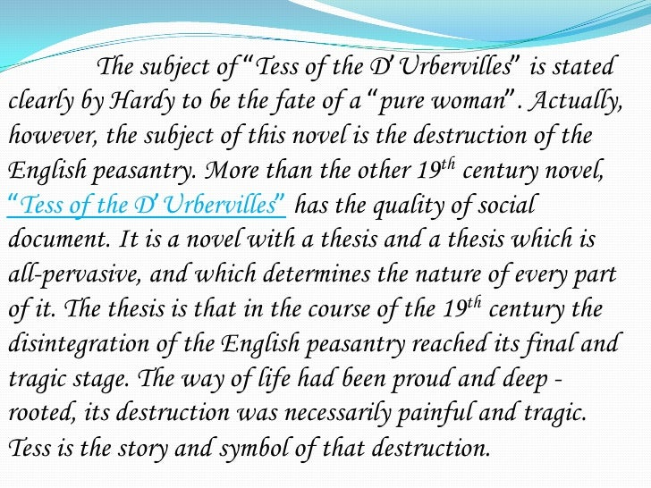 tess of the durbervilles essays However, in tess of durbervilles, written by thomas hardy, the main character tess, is a woman of true character everything she does at least seems to have a righteous intent she goes to work for the durbervilles because she feels guilty for allowing her family's animal to be injured and assumes the typically male role of providing for her .