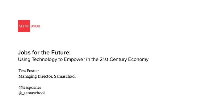 Jobs for the Future:  Using Technology to Empower in the 21st Century Economy Tess Posner Managing Director, Samaschool @...