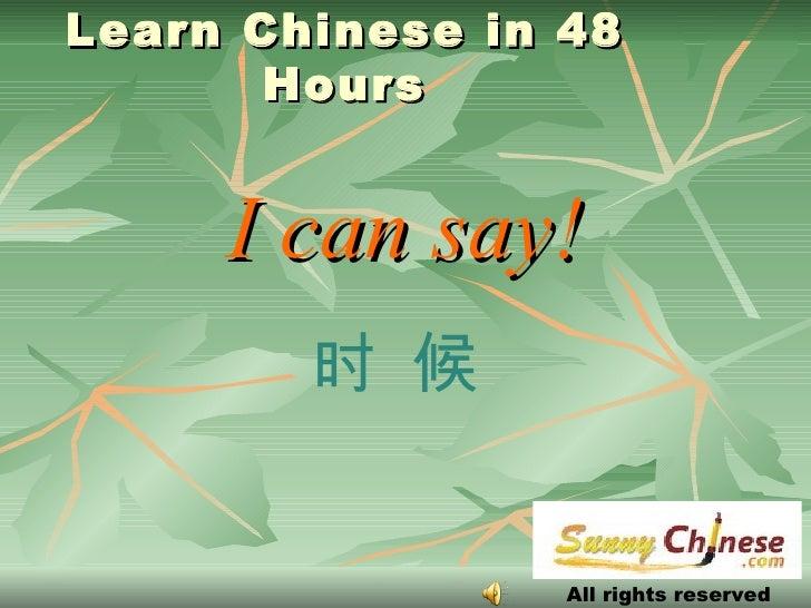 Learn Chinese in 48 Hours <ul><li>I can say! </li></ul>All rights reserved 时 候