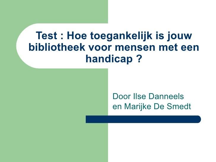 Test : Hoe toegankelijk is jouw bibliotheek voor mensen met een handicap ? Door Ilse Danneels en Marijke De Smedt