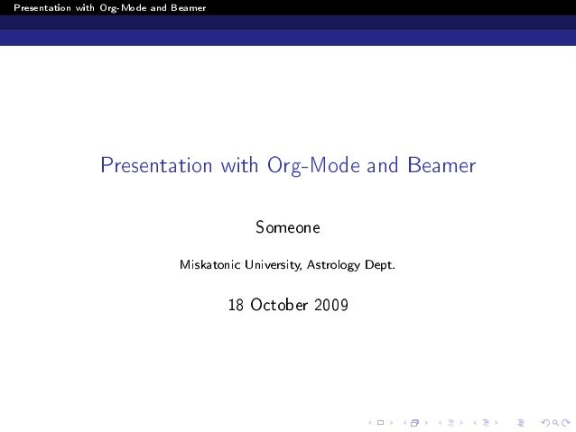 Presentation with Org-Mode and Beamer Presentation with Org-Mode and Beamer Someone Miskatonic University, Astrology Dept....