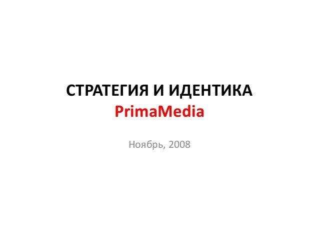 СТРАТЕГИЯ И ИДЕНТИКА PrimaMedia Ноябрь, 2008