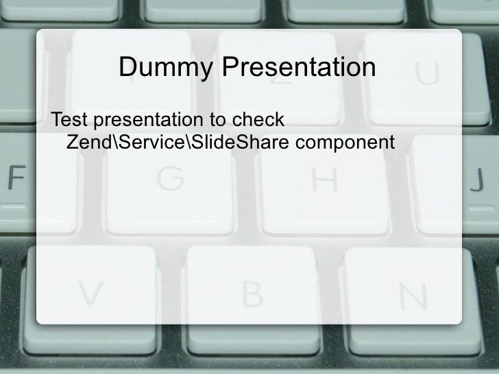 Dummy Presentation <ul><li>Test presentation to check ZendServiceSlideShare component </li></ul>