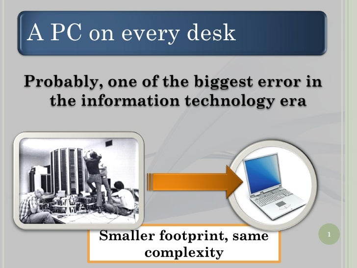A PC on every desk Probably, one of the biggest error in    the information technology era              Smaller footprint,...