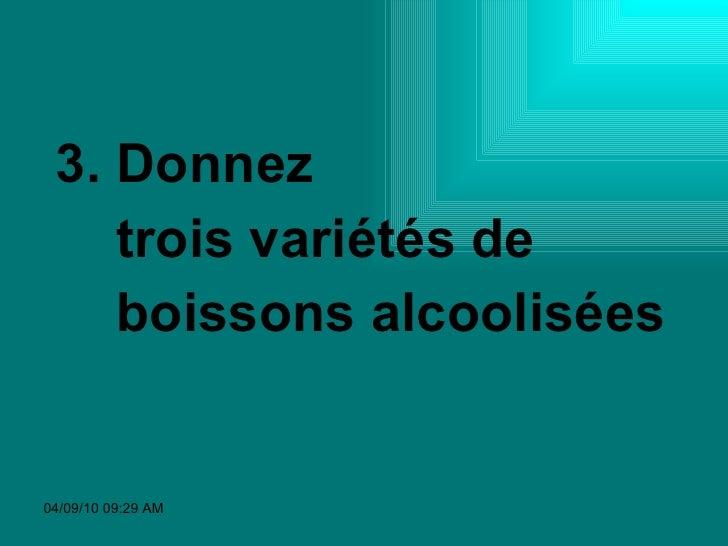 <ul><li>3. Donnez  </li></ul><ul><li>trois variétés de  </li></ul><ul><li>boissons alcoolisées </li></ul>