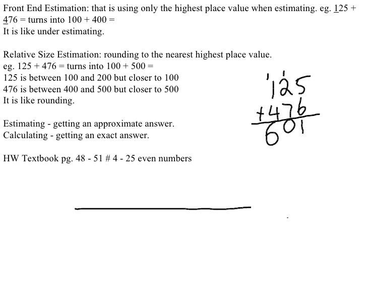 Front End Estimation: that is using only the highest place value when estimating. eg.  1 25 +  4 76 = turns into 100 + 400...