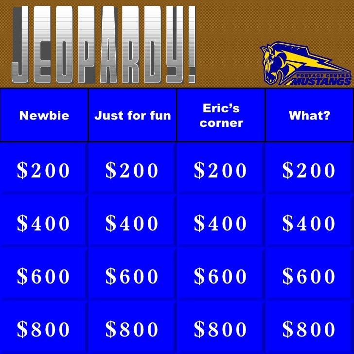 $400 $600 $800 $200 $400 $600 $800 $200 $400 $600 $800 $200 $400 $600 $800 $200 What? Eric's corner Just for fun Newbie