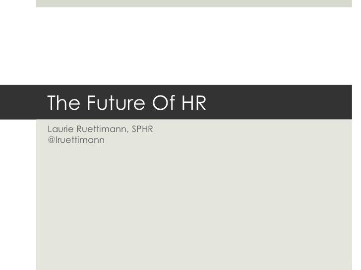 The Future Of HR<br />Laurie Ruettimann, SPHR@lruettimann<br />
