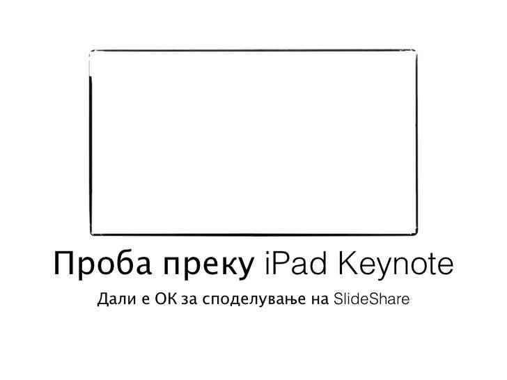 Проба преку iPad Keynote  Дали е ОК за споделување на SlideShare