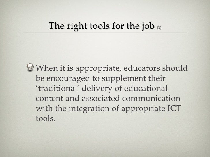 The right tools for the job  (1) <ul><li>When it is appropriate, educators should be encouraged to supplement their 'tradi...