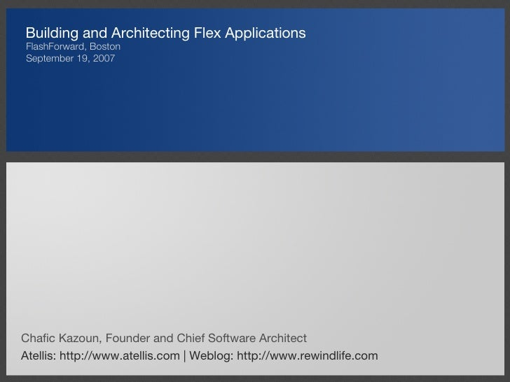 Building and Architecting Flex Applications <ul><li>FlashForward, Boston </li></ul><ul><li>September 19, 2007 </li></ul>