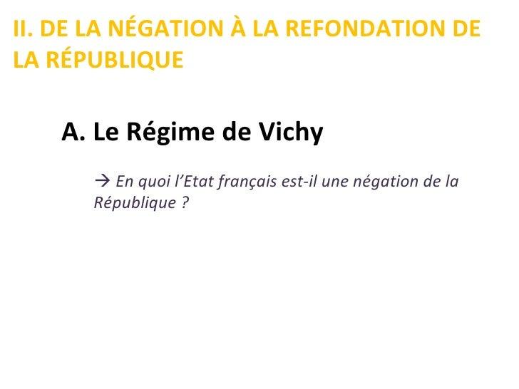 II. DE LA NÉGATION À LA REFONDATION DELA RÉPUBLIQUE   A. Le Régime de Vichy       En quoi l'Etat français est-il une néga...