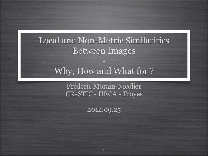 Local and Non-Metric Similarities        Between Images               -   Why, How and What for ?      Frédéric Morain-Nic...