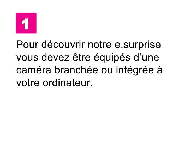 <ul><li>Pour découvrir notre e.surprise vous devez  être équipés d'une caméra branchée ou intégrée à votre ordinateur. </l...
