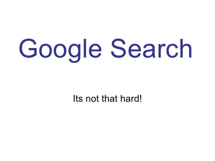 Google Search Its not that hard!