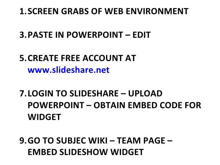 <ul><li>SCREEN GRABS OF WEB ENVIRONMENT </li></ul><ul><li>PASTE IN POWERPOINT – EDIT </li></ul><ul><li>CREATE FREE ACCOUNT...