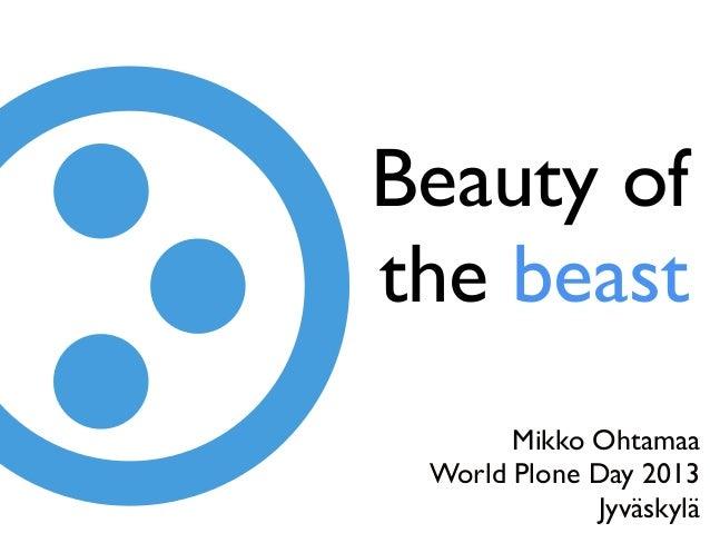 Beauty ofthe beastMikko OhtamaaWorld Plone Day 2013Jyväskylä