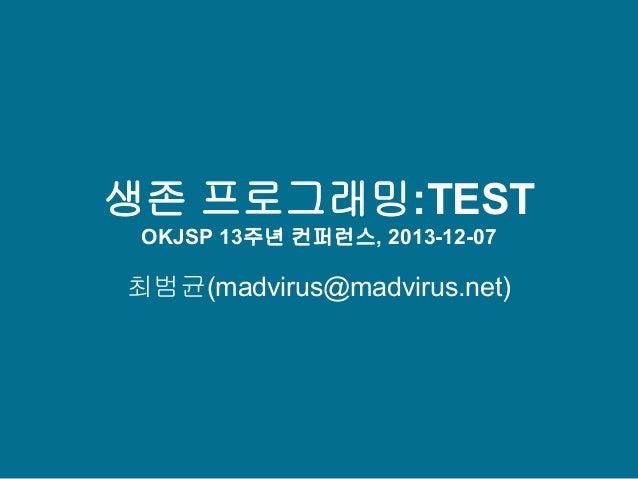생존 프로그래밍:TEST OKJSP 13주년 컨퍼런스, 2013-12-07  최범균(madvirus@madvirus.net)