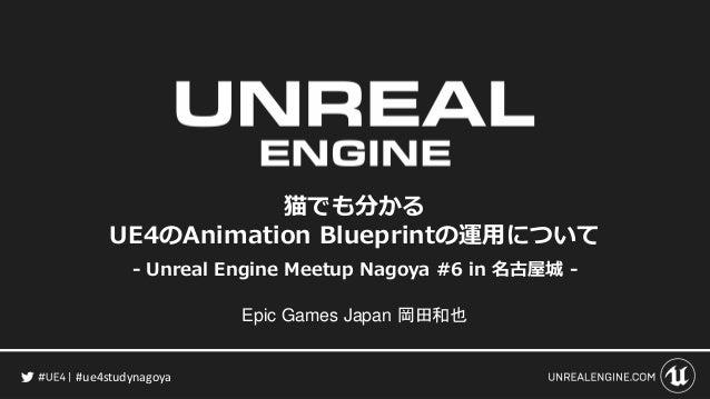 #ue4studynagoya 猫でも分かる UE4のAnimation Blueprintの運用について - Unreal Engine Meetup Nagoya #6 in 名古屋城 - Epic Games Japan 岡田和也
