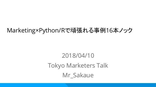 Marketing×Python/Rで頑張れる事例16本ノック 2018/04/10 Tokyo Marketers Talk Mr_Sakaue