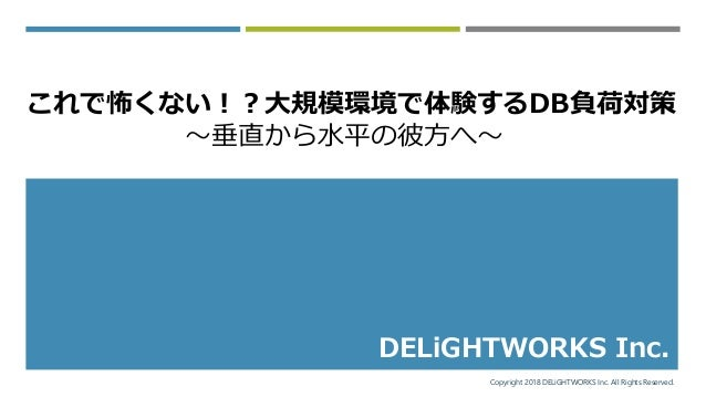 Copyright 2018 DELiGHTWORKS Inc. All Rights Reserved. DELiGHTWORKS Inc. これで怖くない!?大規模環境で体験するDB負荷対策 ~垂直から水平の彼方へ~
