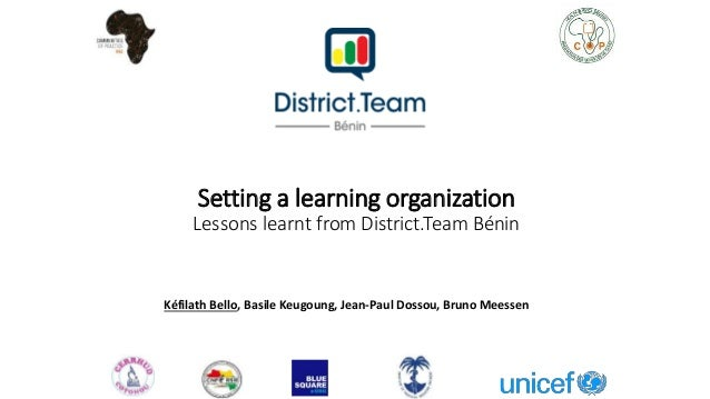 Setting a learning organization Lessons learnt from District.Team Bénin Kéfilath Bello, Basile Keugoung, Jean-Paul Dossou,...