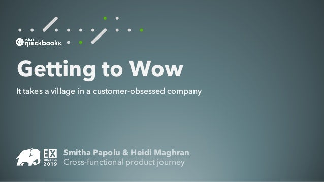 Smitha Papolu & Heidi Maghran Cross-functional product journey Getting to Wow It takes a village in a customer-obsessed co...