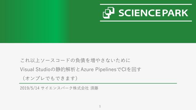 これ以上ソースコードの負債を増やさないために Visual Studioの静的解析とAzure PipelinesでCIを回す (オンプレでもできます) 2019/5/14 サイエンスパーク株式会社 須藤 1