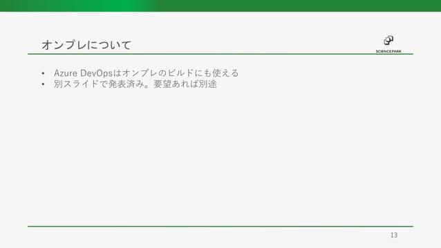 オンプレについて 13 • Azure DevOpsはオンプレのビルドにも使える • 別スライドで発表済み。要望あれば別途