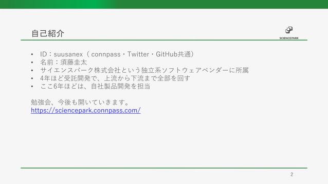 • ID:suusanex( connpass・Twitter・GitHub共通) • 名前:須藤圭太 • サイエンスパーク株式会社という独立系ソフトウェアベンダーに所属 • 4年ほど受託開発で、上流から下流まで全部を回す • ここ6年ほどは、...