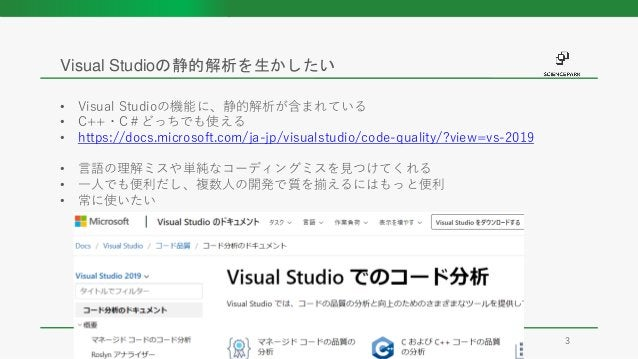 • Visual Studioの機能に、静的解析が含まれている • C++・C#どっちでも使える • https://docs.microsoft.com/ja-jp/visualstudio/code-quality/?view=vs-201...