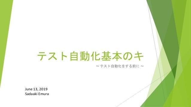 テスト自動化基本のキ ~ テスト自動化をする前に ~ June 13, 2019 Sadaaki Emura
