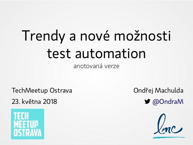 Trendy a nové možnosti test automation anotovaná verze TechMeetup Ostrava 23. května 2018 Ondřej Machulda  @OndraM