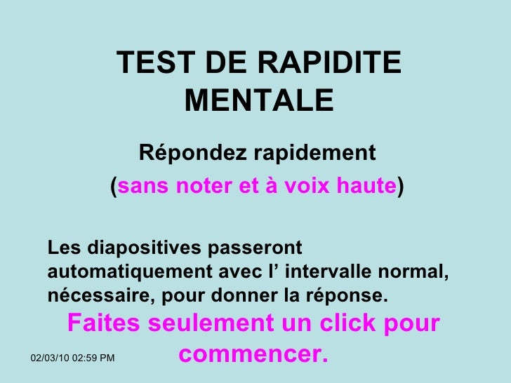 TEST DE RAPIDITE MENTALE Répondez rapidement ( sans noter et à voix haute ) 02/03/10   02:59 PM Les diapositives passeront...