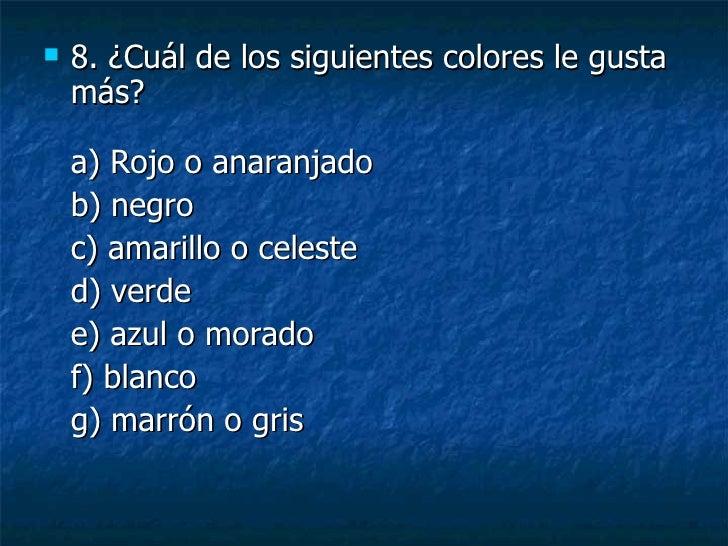<ul><li>8. ¿Cuál de los siguientes colores le gusta más? a) Rojo o anaranjado  </li></ul><ul><li>b) negro </li></ul><ul><l...