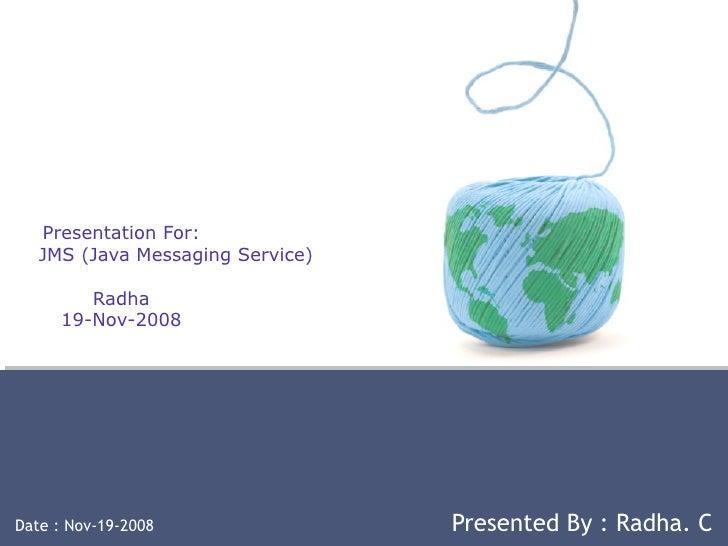 Presentation For:   JMS (Java Messaging Service) Radha 19-Nov-2008 Date : Nov-19-2008  Presented By : Radha. C