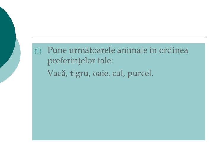 <ul><li>Pune următoarele animale în ordinea preferinţelor tale: </li></ul><ul><li>Vacă, tigru, oaie, cal, purcel.  </li></ul>
