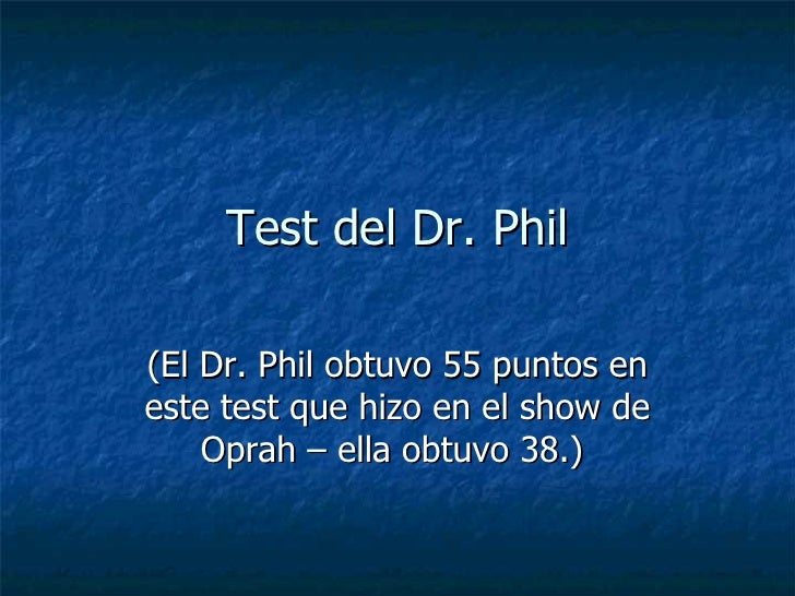 Test del Dr. Phil (El Dr. Phil obtuvo 55 puntos en este test que hizo en el show de Oprah – ella obtuvo 38.)