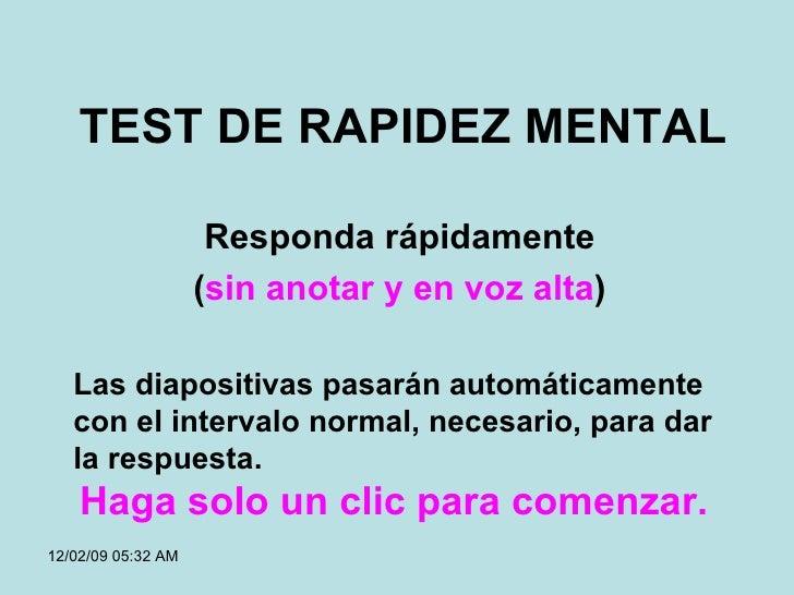 TEST DE RAPIDEZ MENTAL Responda rápidamente ( sin anotar y en voz alta ) 06/07/09   01:58 AM Las diapositivas pasarán auto...