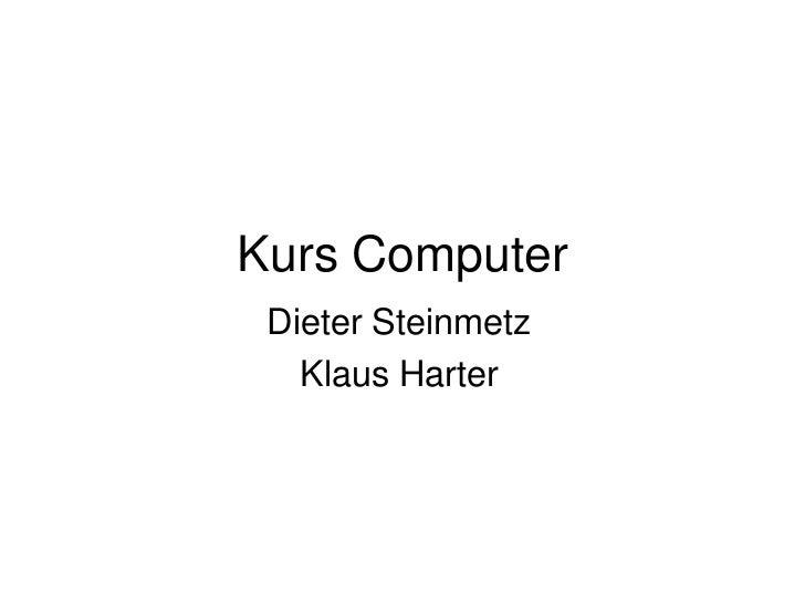 Kurs Computer<br />Dieter Steinmetz<br />Klaus Harter<br />
