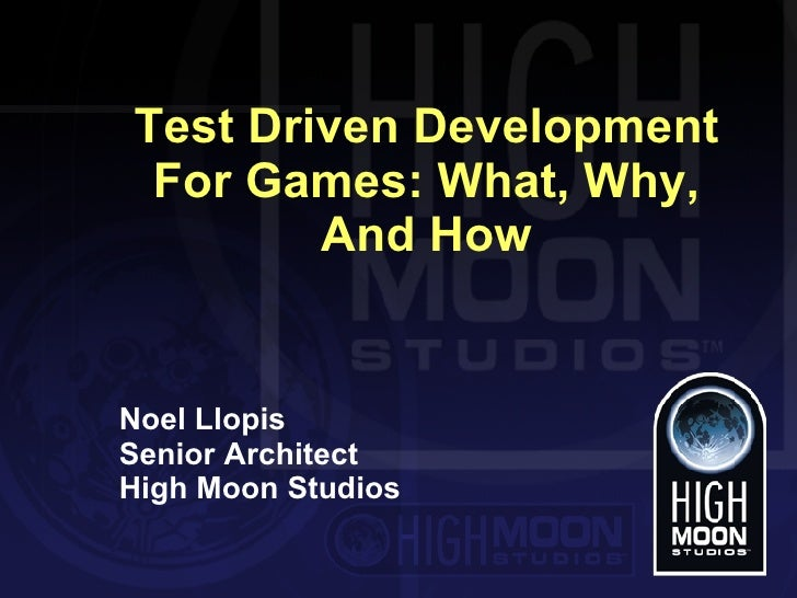 Test Driven Development For Games: What, Why, And How Noel Llopis Senior Architect High Moon Studios