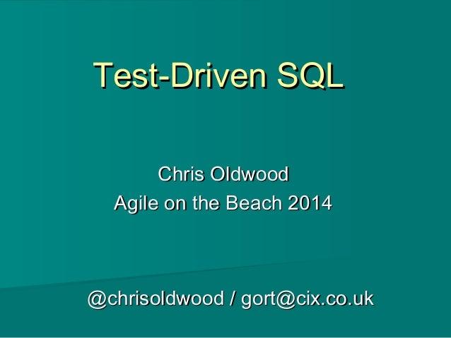 Test-Driven SQLTest-Driven SQL Chris OldwoodChris Oldwood Agile on the Beach 2014Agile on the Beach 2014 @chrisoldwood / g...