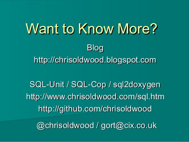 Want to Know More?Want to Know More? BlogBlog http://chrisoldwood.blogspot.comhttp://chrisoldwood.blogspot.com SQL-Unit / ...