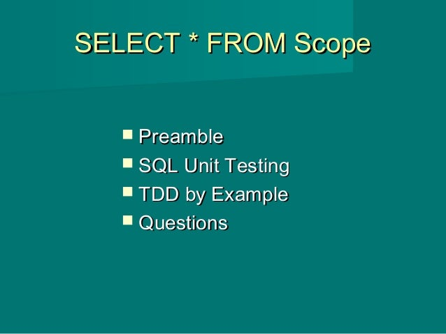 SELECT * FROM ScopeSELECT * FROM Scope  PreamblePreamble  SQL Unit TestingSQL Unit Testing  TDD by ExampleTDD by Exampl...