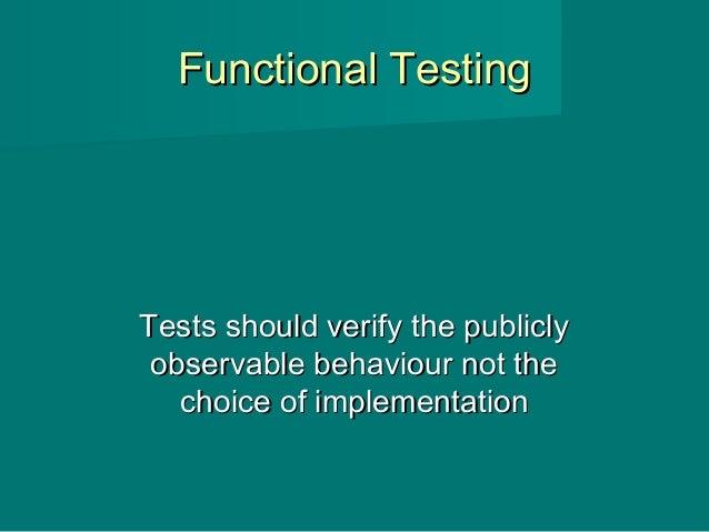 Functional TestingFunctional Testing Tests should verify the publiclyTests should verify the publicly observable behaviour...