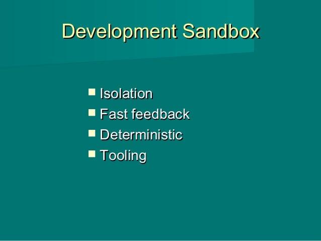 Development SandboxDevelopment Sandbox  IsolationIsolation  Fast feedbackFast feedback  DeterministicDeterministic  To...