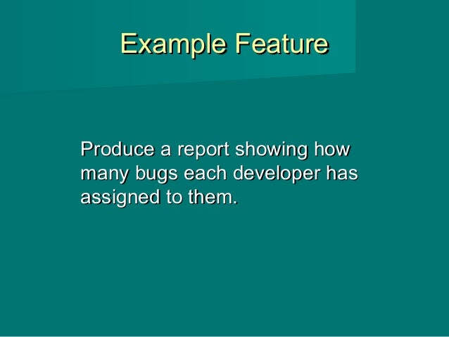 Example FeatureExample Feature Produce a report showing howProduce a report showing how many bugs each developer hasmany b...